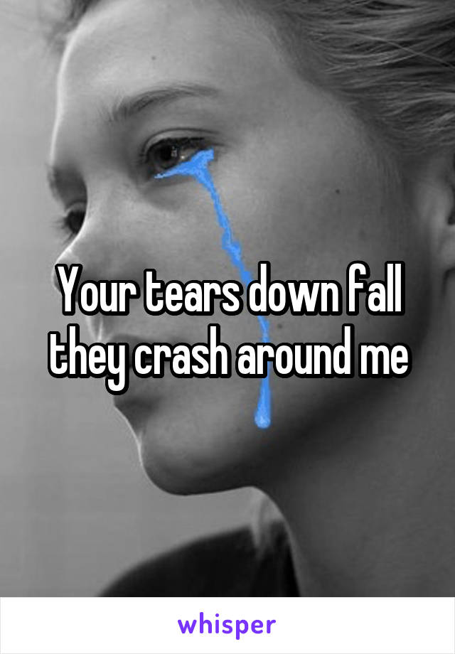 Your tears down fall they crash around me