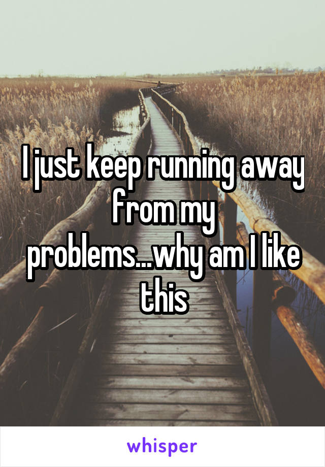 I just keep running away from my problems...why am I like this