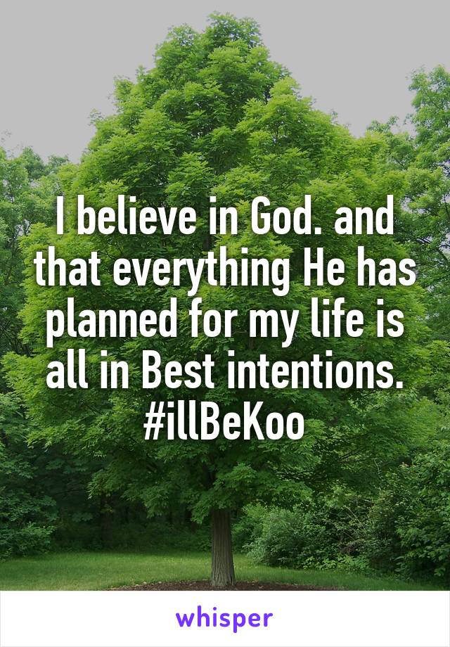 I believe in God. and that everything He has planned for my life is all in Best intentions. #illBeKoo