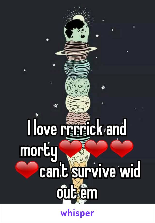 I love rrrrick and morty❤❤❤❤can't survive wid out em