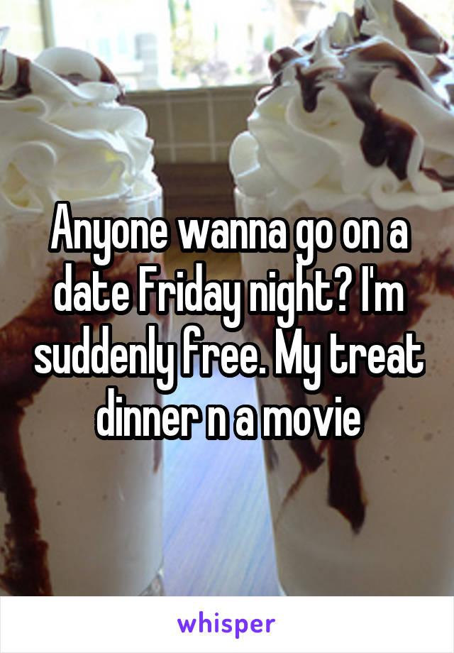 Anyone wanna go on a date Friday night? I'm suddenly free. My treat dinner n a movie