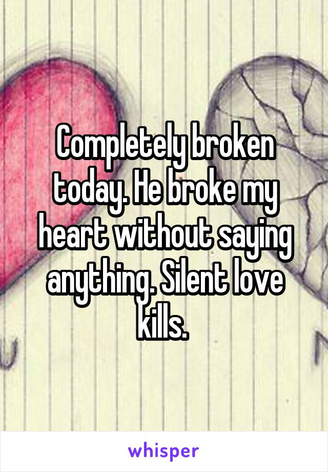 Completely broken today. He broke my heart without saying anything. Silent love kills.