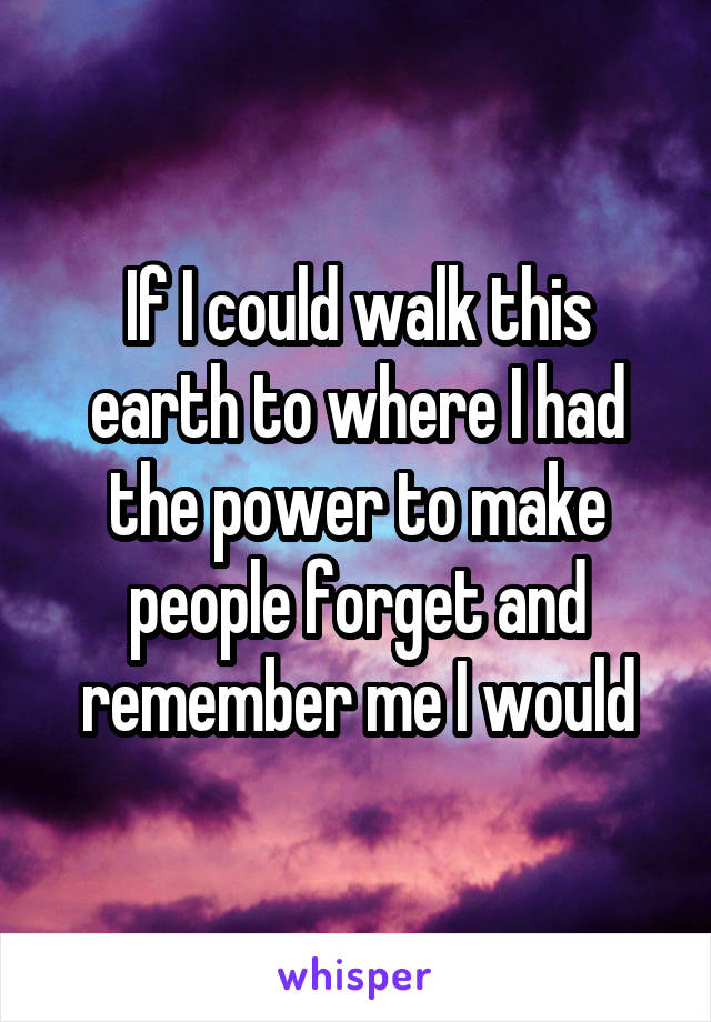 If I could walk this earth to where I had the power to make people forget and remember me I would