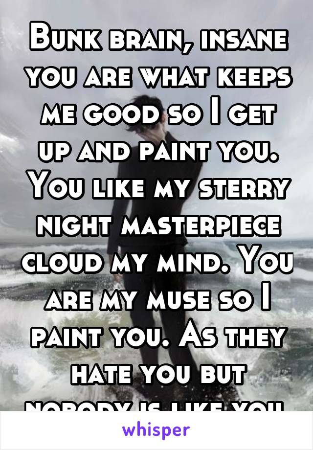 Bunk brain, insane you are what keeps me good so I get up and paint you. You like my sterry night masterpiece cloud my mind. You are my muse so I paint you. As they hate you but nobody is like you.