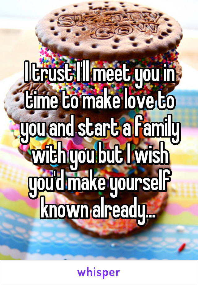 I trust I'll meet you in time to make love to you and start a family with you but I wish you'd make yourself known already...