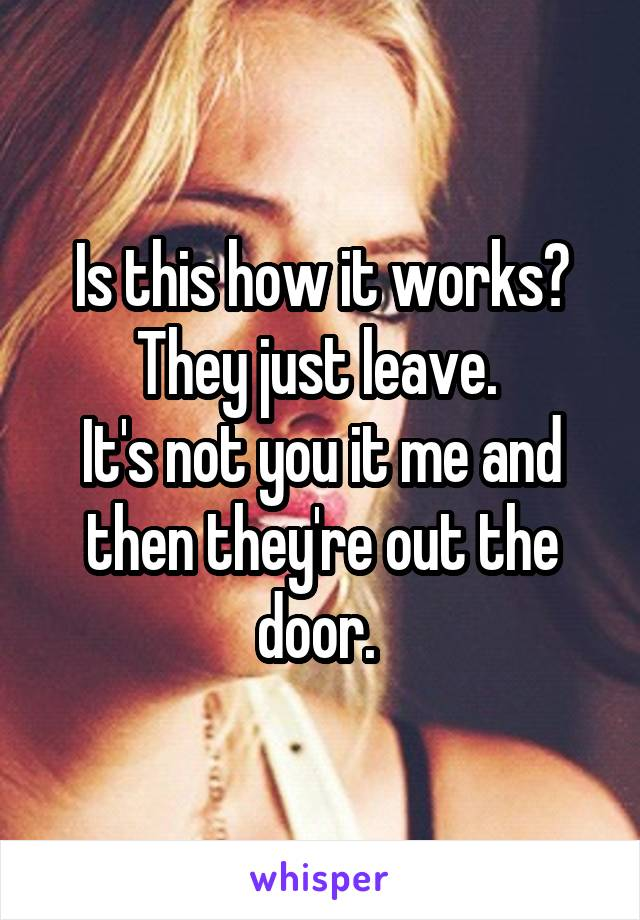 Is this how it works? They just leave.  It's not you it me and then they're out the door.