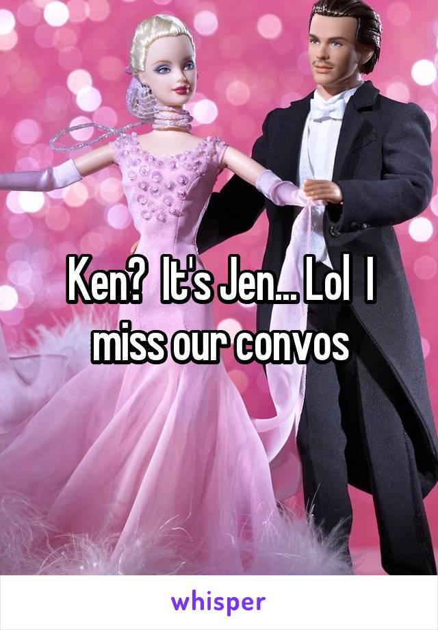 Ken?  It's Jen... Lol  I miss our convos