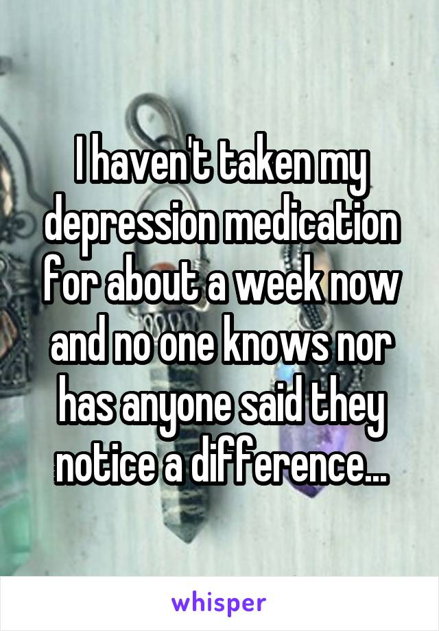I haven't taken my depression medication for about a week now and no one knows nor has anyone said they notice a difference...