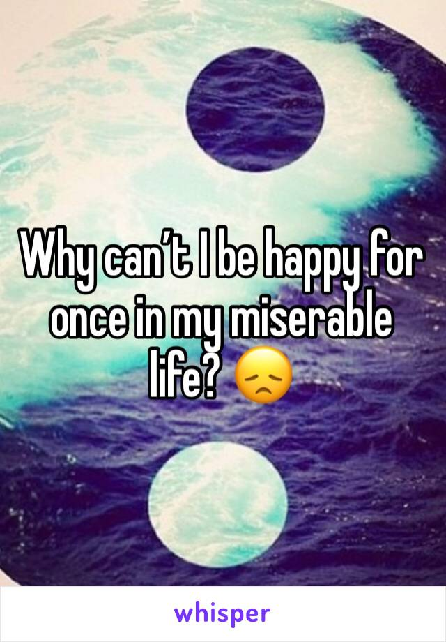 Why can't I be happy for once in my miserable life? 😞
