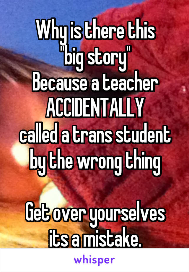 "Why is there this ""big story"" Because a teacher ACCIDENTALLY called a trans student by the wrong thing  Get over yourselves its a mistake."