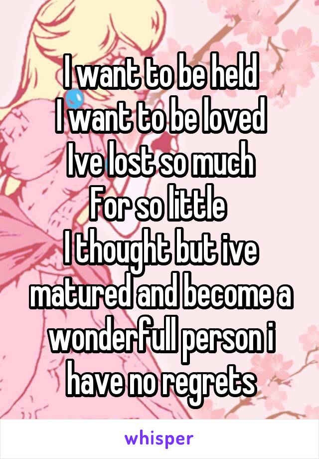 I want to be held I want to be loved Ive lost so much For so little  I thought but ive matured and become a wonderfull person i have no regrets