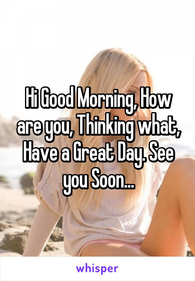 Hi Good Morning, How are you, Thinking what, Have a Great Day. See you Soon...