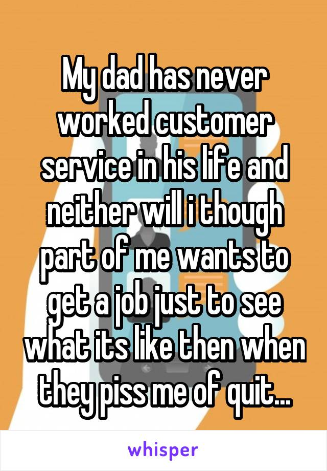 My dad has never worked customer service in his life and neither will i though part of me wants to get a job just to see what its like then when they piss me of quit...