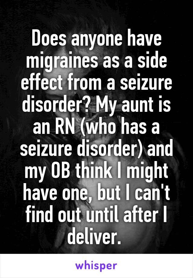 Does anyone have migraines as a side effect from a seizure disorder? My aunt is an RN (who has a seizure disorder) and my OB think I might have one, but I can't find out until after I deliver.