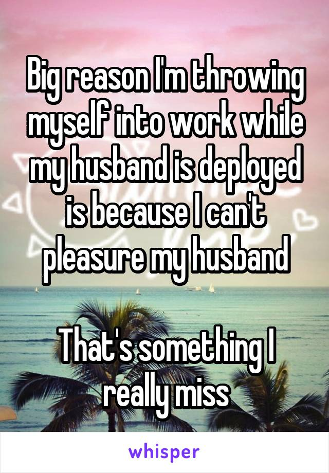 Big reason I'm throwing myself into work while my husband is deployed is because I can't pleasure my husband  That's something I really miss