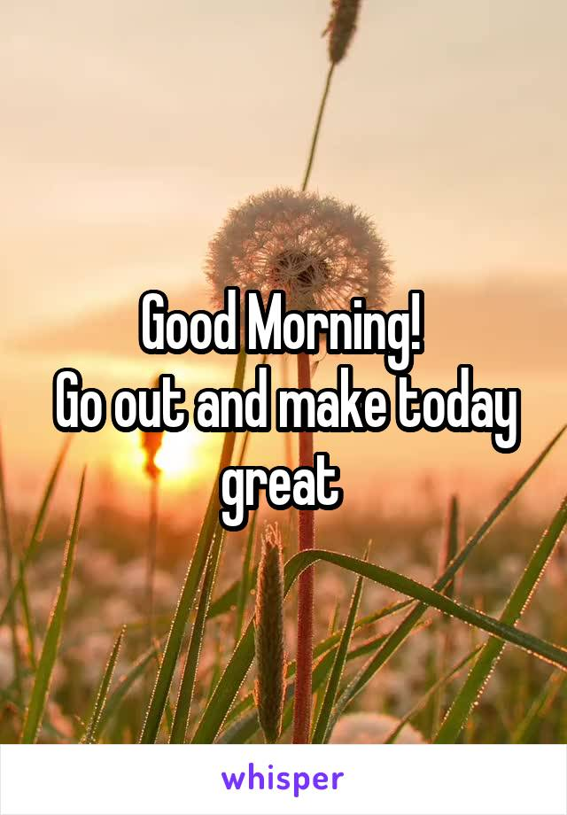 Good Morning!  Go out and make today great