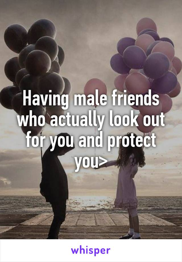 Having male friends who actually look out for you and protect you>