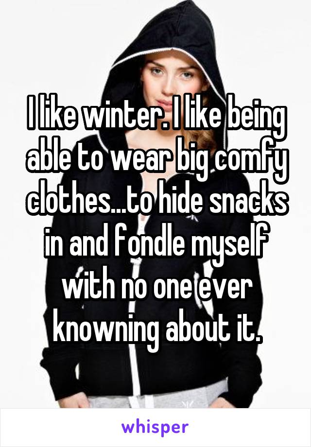 I like winter. I like being able to wear big comfy clothes...to hide snacks in and fondle myself with no one ever knowning about it.