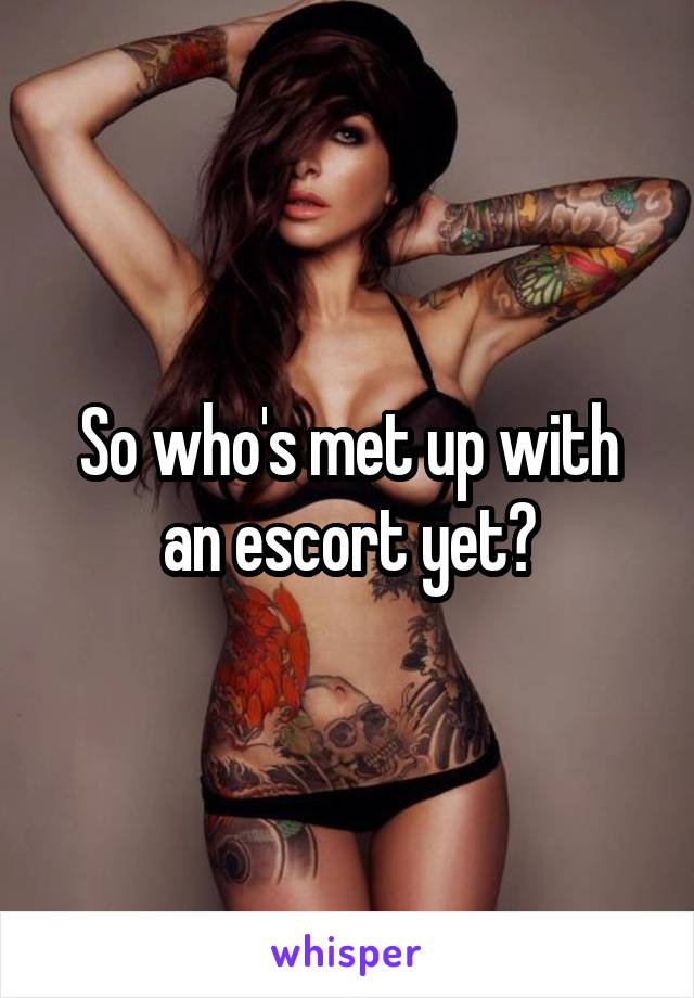 So who's met up with an escort yet?