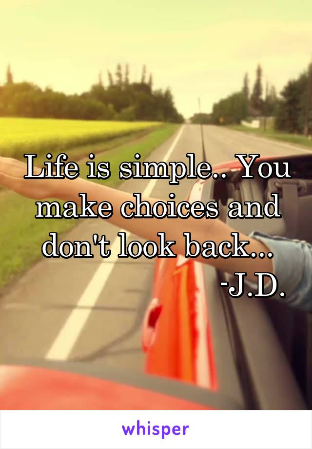 Life is simple.. You make choices and don't look back...                        -J.D.