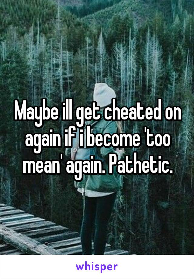 Maybe ill get cheated on again if i become 'too mean' again. Pathetic.