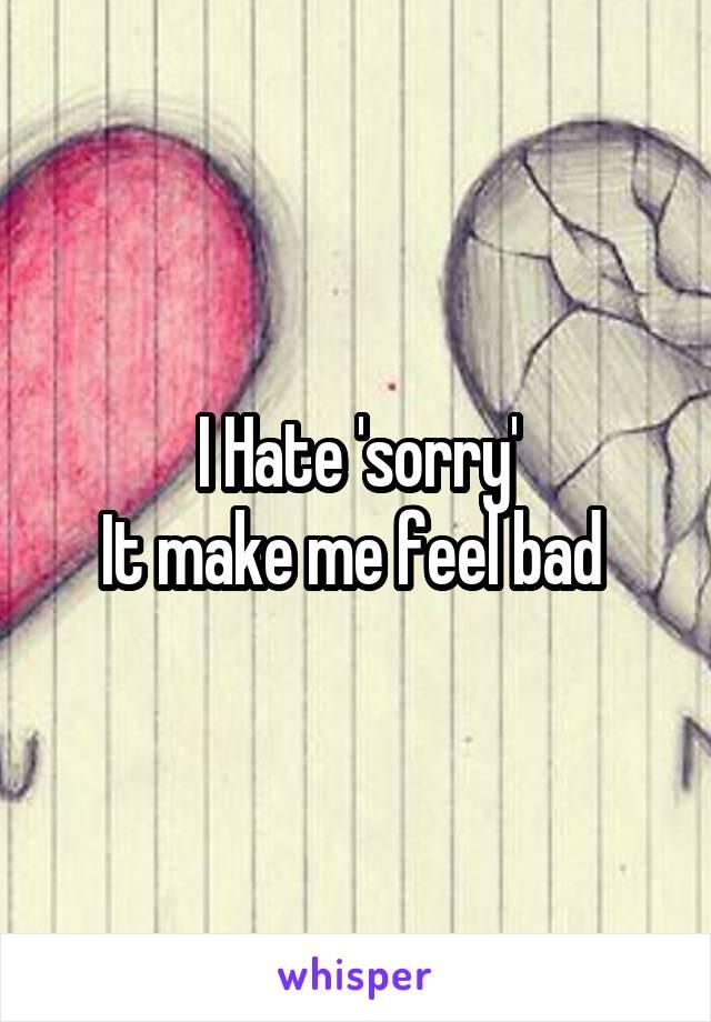 I Hate 'sorry' It make me feel bad