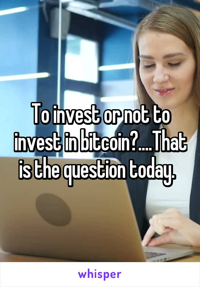 To invest or not to invest in bitcoin?....That is the question today.
