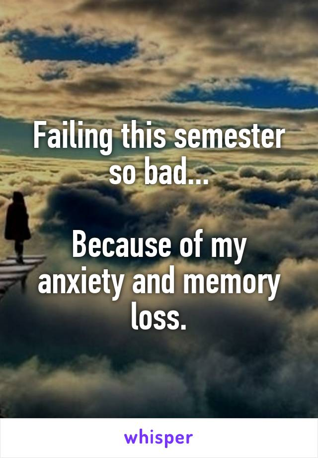 Failing this semester so bad...  Because of my anxiety and memory loss.