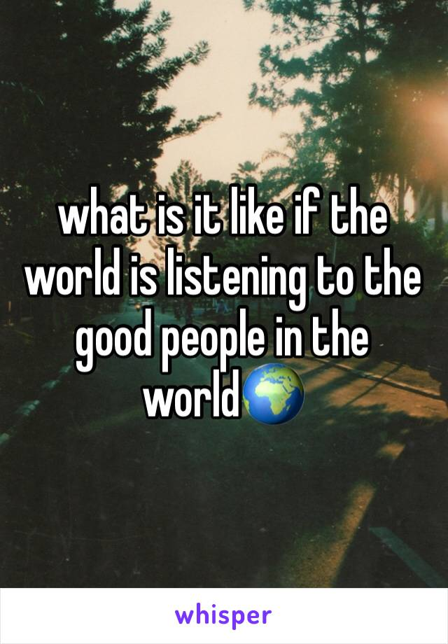 what is it like if the world is listening to the good people in the world🌍