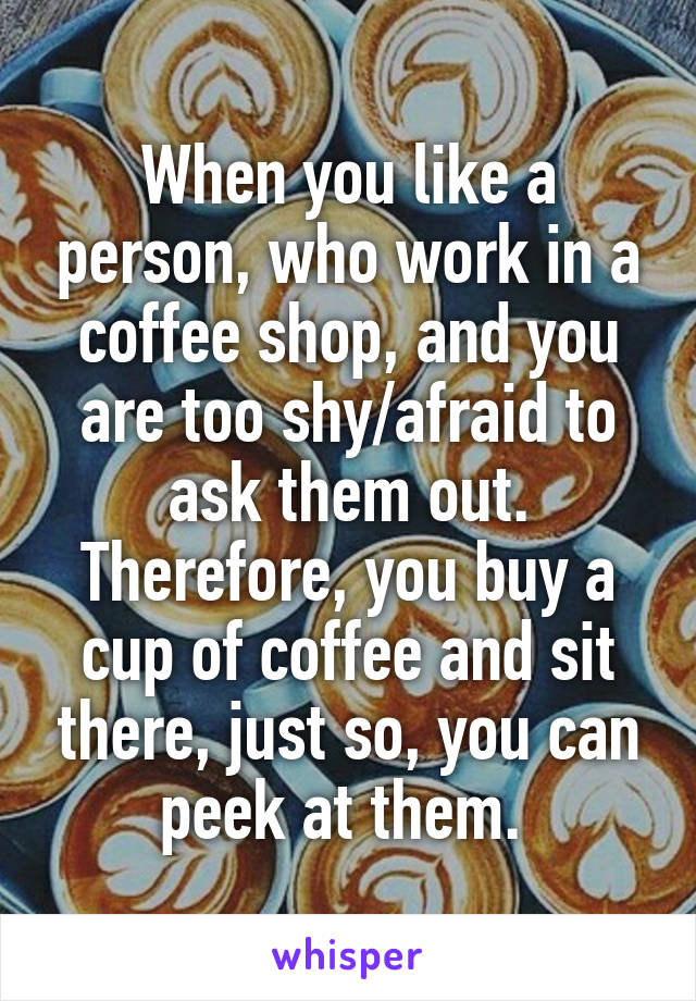 When you like a person, who work in a coffee shop, and you are too shy/afraid to ask them out. Therefore, you buy a cup of coffee and sit there, just so, you can peek at them.