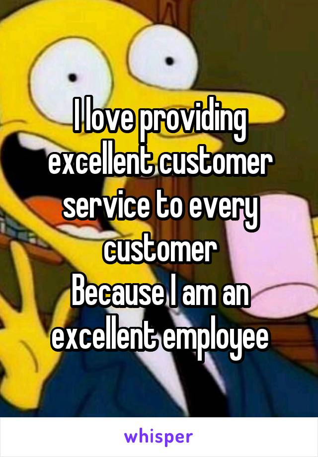 I love providing excellent customer service to every customer Because I am an excellent employee