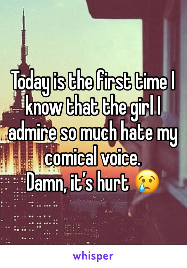 Today is the first time I know that the girl I admire so much hate my comical voice.  Damn, it's hurt 😢