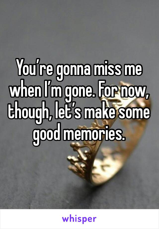 You're gonna miss me when I'm gone. For now, though, let's make some good memories.