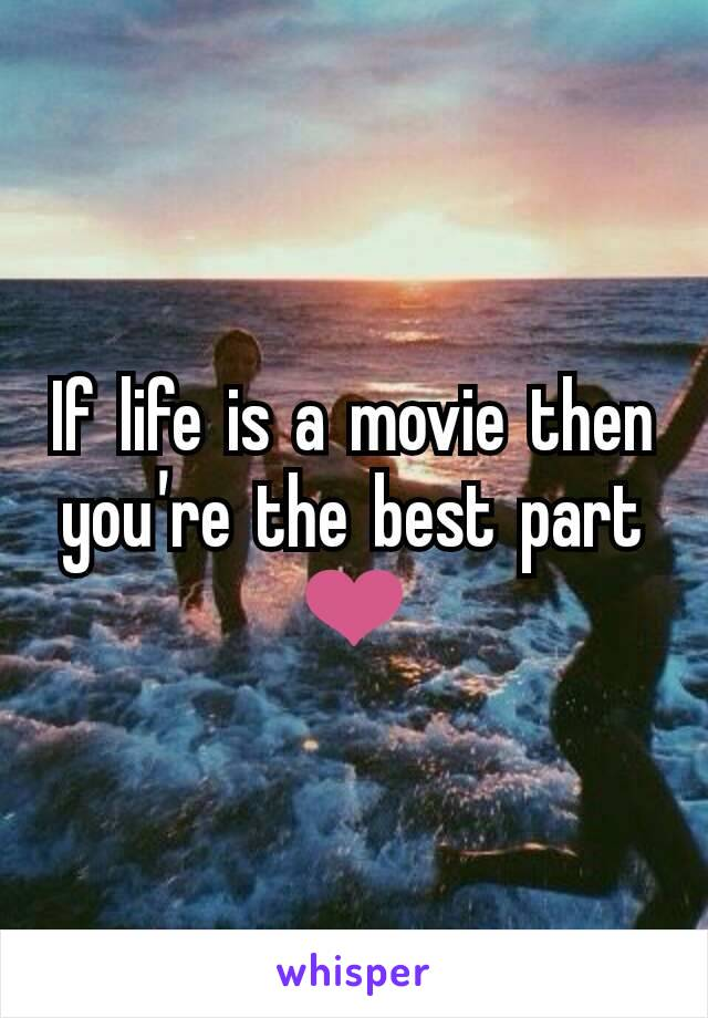 If life is a movie then you're the best part ❤