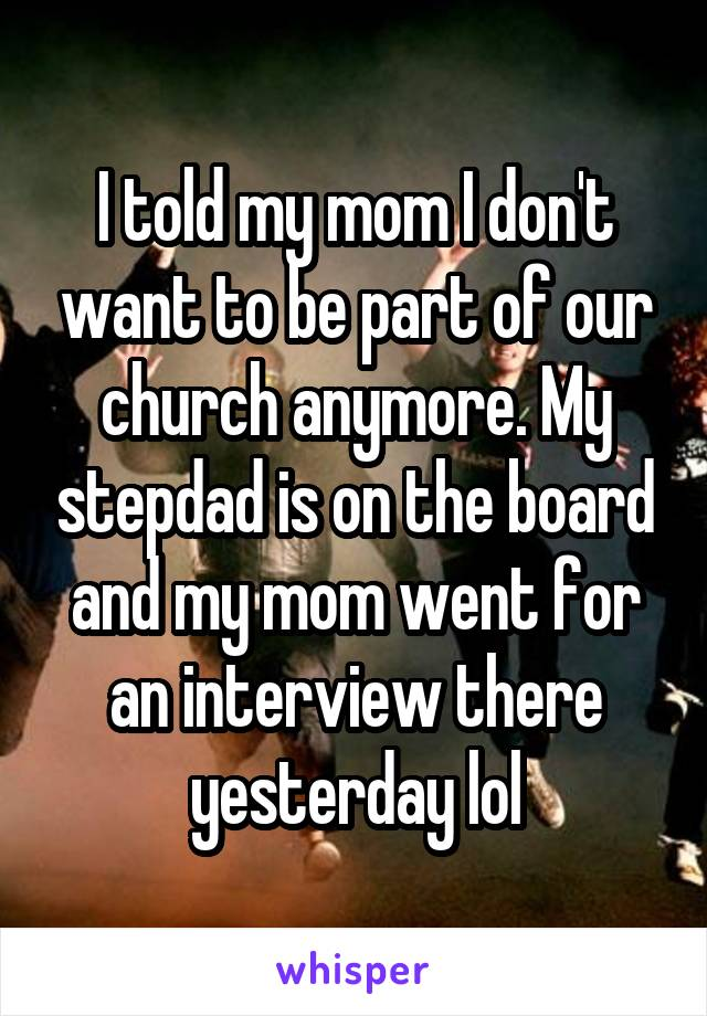 I told my mom I don't want to be part of our church anymore. My stepdad is on the board and my mom went for an interview there yesterday lol