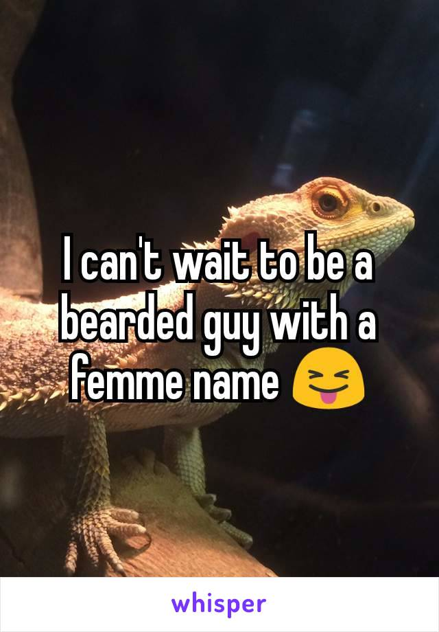 I can't wait to be a bearded guy with a femme name 😝