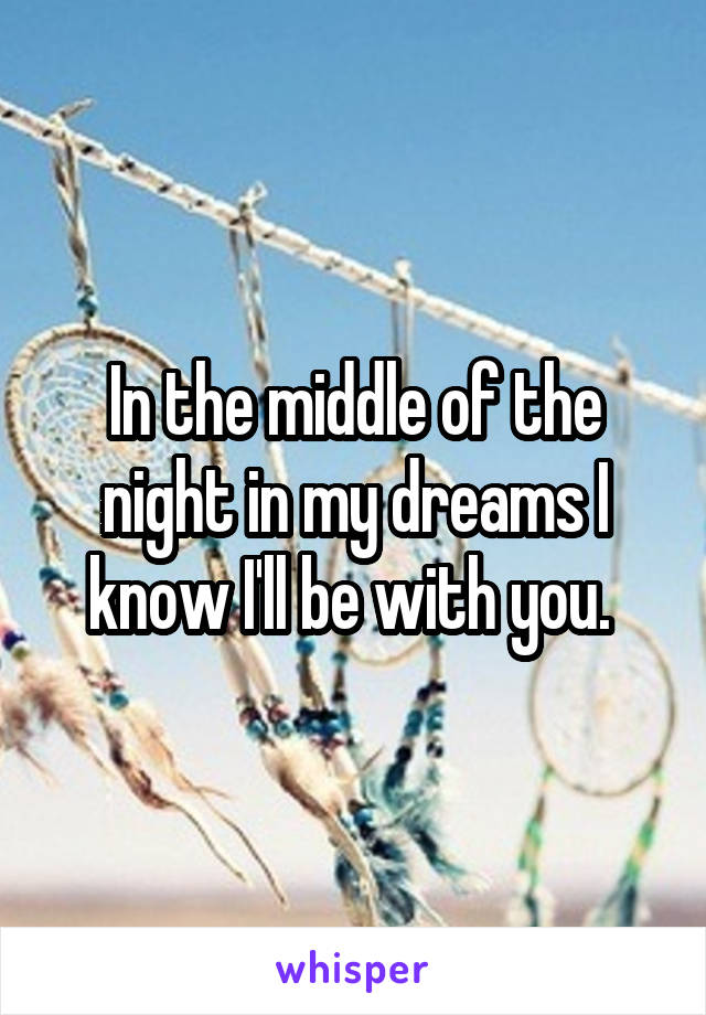 In the middle of the night in my dreams I know I'll be with you.