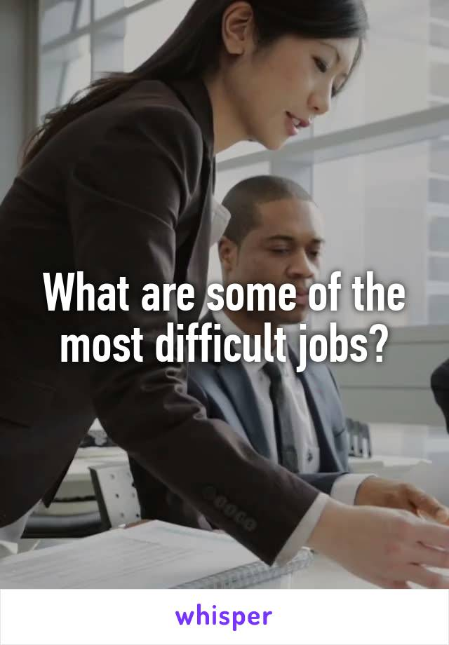 What are some of the most difficult jobs?