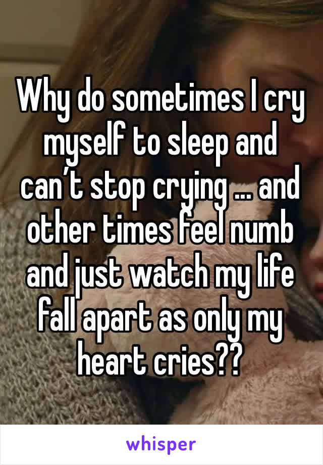 Why do sometimes I cry myself to sleep and can't stop crying ... and other times feel numb and just watch my life fall apart as only my heart cries??