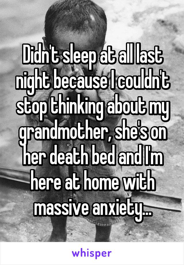 Didn't sleep at all last night because I couldn't stop thinking about my grandmother, she's on her death bed and I'm here at home with massive anxiety...