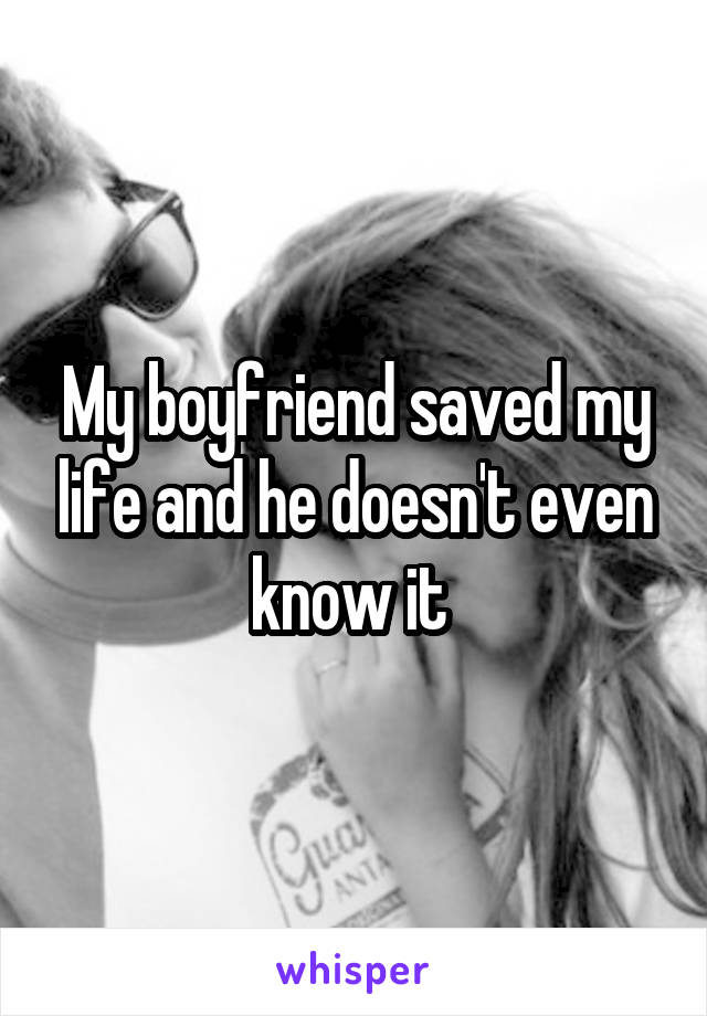 My boyfriend saved my life and he doesn't even know it