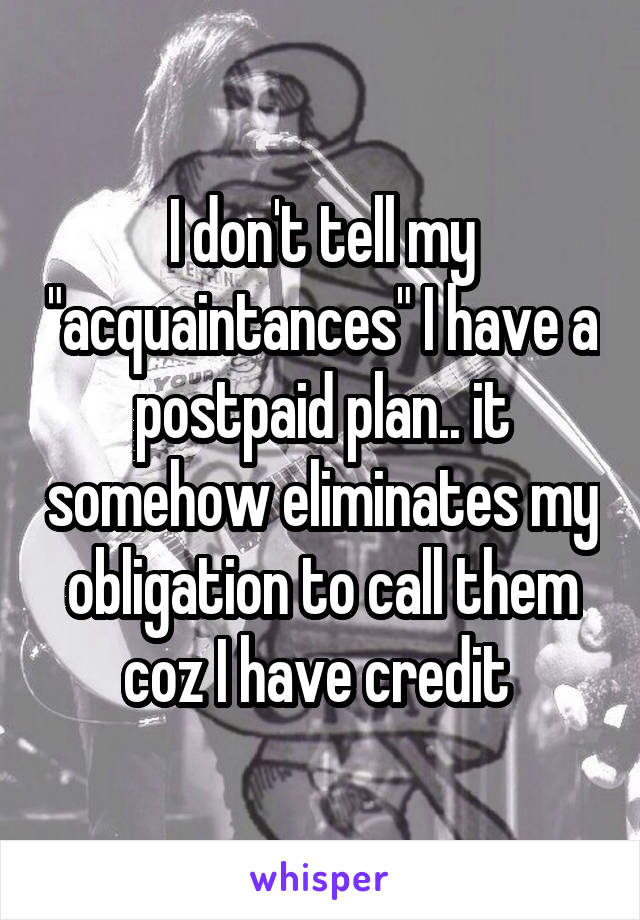 "I don't tell my ""acquaintances"" I have a postpaid plan.. it somehow eliminates my obligation to call them coz I have credit"