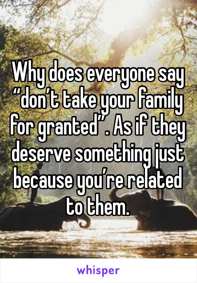 "Why does everyone say ""don't take your family for granted"". As if they deserve something just because you're related to them."