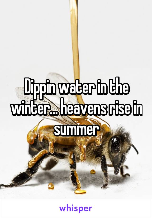 Dippin water in the winter... heavens rise in summer