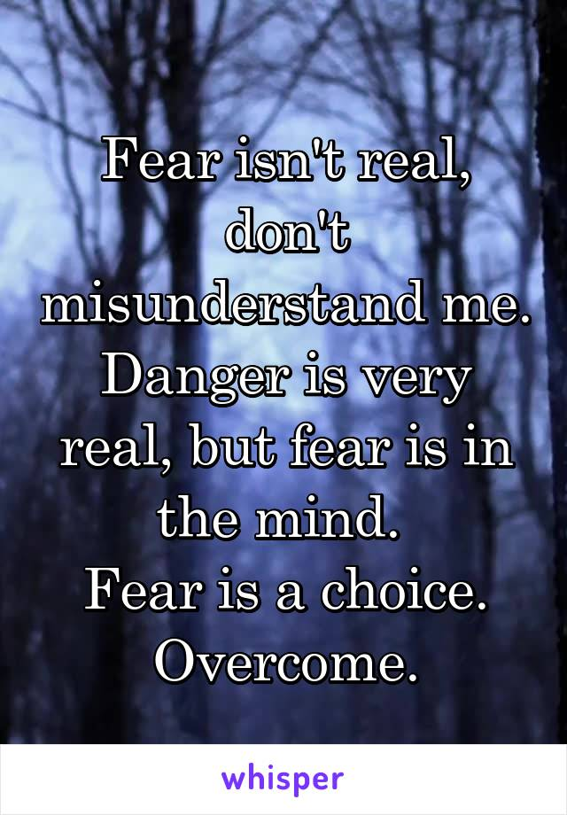 Fear isn't real, don't misunderstand me. Danger is very real, but fear is in the mind.  Fear is a choice. Overcome.