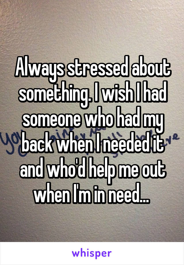 Always stressed about something. I wish I had someone who had my back when I needed it and who'd help me out when I'm in need...