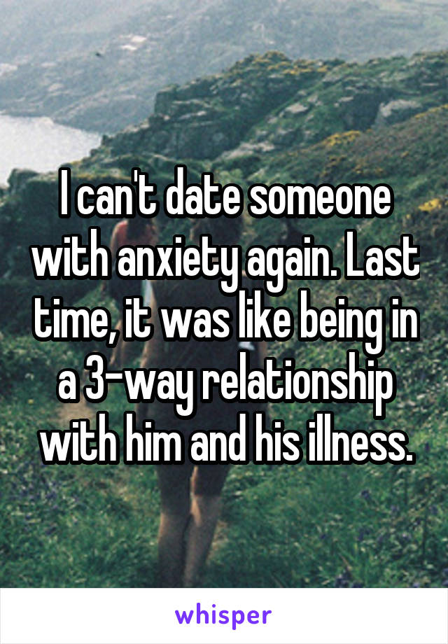 I can't date someone with anxiety again. Last time, it was like being in a 3-way relationship with him and his illness.