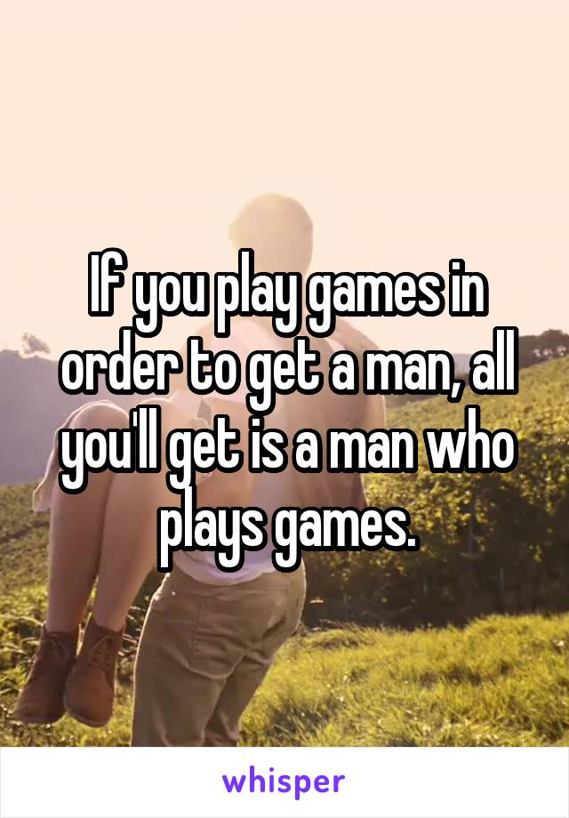 If you play games in order to get a man, all you'll get is a man who plays games.