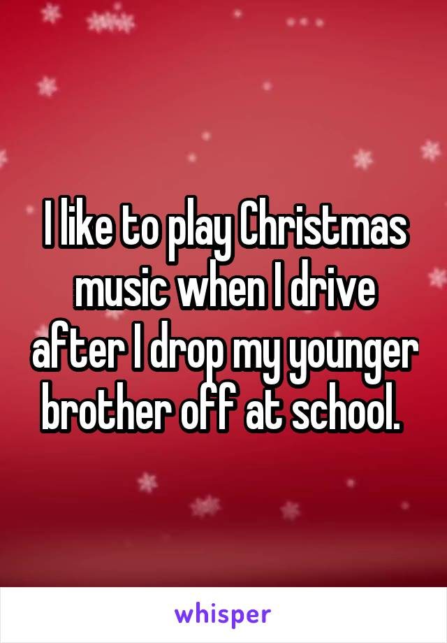 I like to play Christmas music when I drive after I drop my younger brother off at school.