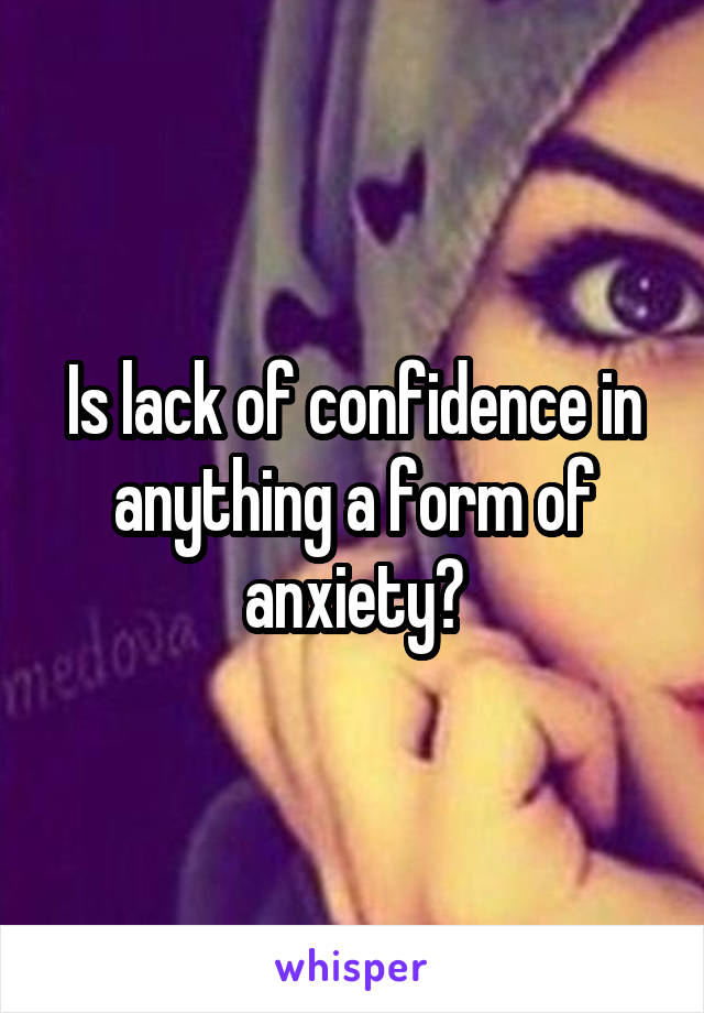 Is lack of confidence in anything a form of anxiety?